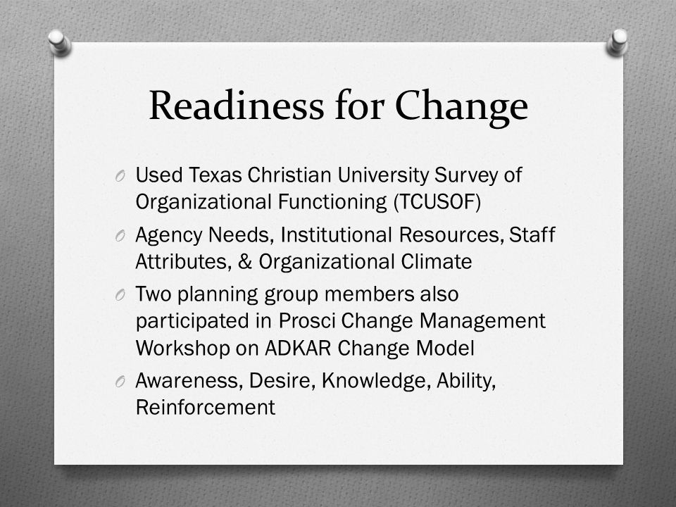 Readiness for Change O Used Texas Christian University Survey of Organizational Functioning (TCUSOF) O Agency Needs, Institutional Resources, Staff Attributes, & Organizational Climate O Two planning group members also participated in Prosci Change Management Workshop on ADKAR Change Model O Awareness, Desire, Knowledge, Ability, Reinforcement