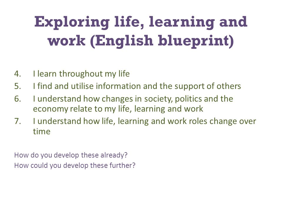 Exploring life, learning and work (English blueprint) 4.I learn throughout my life 5.I find and utilise information and the support of others 6.I understand how changes in society, politics and the economy relate to my life, learning and work 7.I understand how life, learning and work roles change over time How do you develop these already.