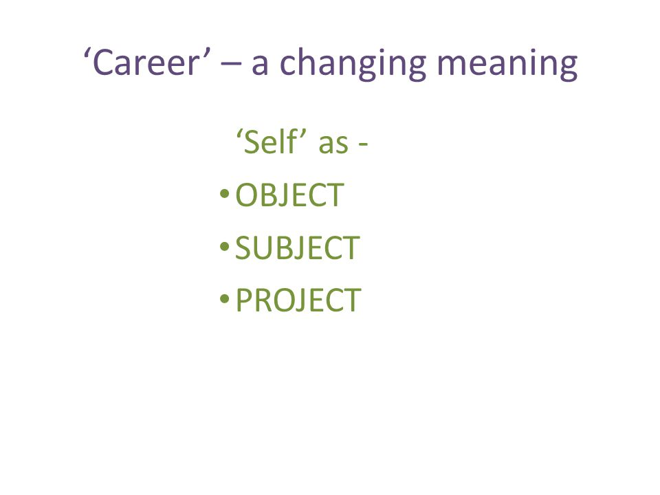 'Career' – a changing meaning 'Self' as - OBJECT SUBJECT PROJECT