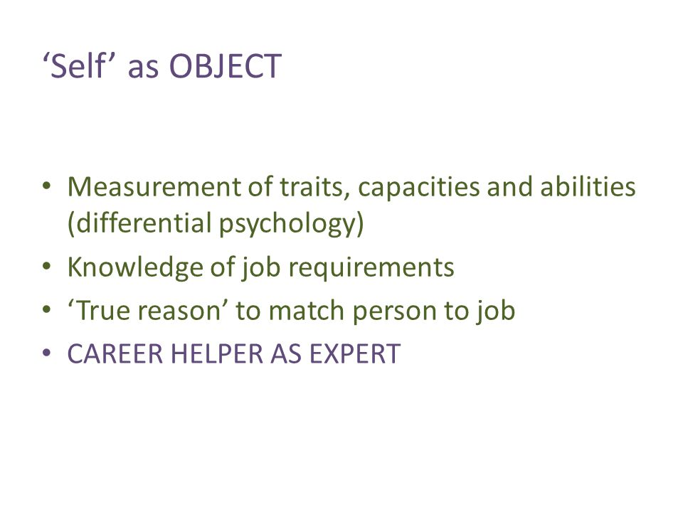 'Self' as OBJECT Measurement of traits, capacities and abilities (differential psychology) Knowledge of job requirements 'True reason' to match person to job CAREER HELPER AS EXPERT