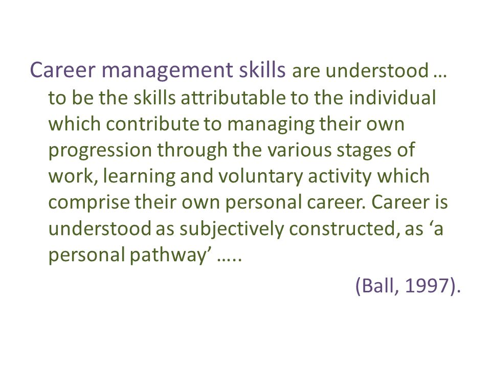 Career management skills are understood … to be the skills attributable to the individual which contribute to managing their own progression through the various stages of work, learning and voluntary activity which comprise their own personal career.