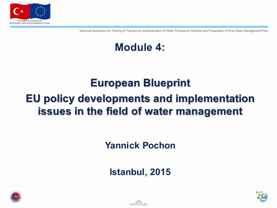 Module 4: European Blueprint EU policy developments and implementation issues in the field of water management Yannick Pochon Istanbul, 2015