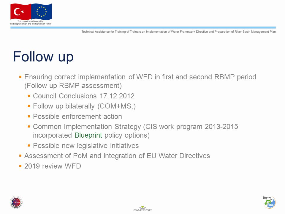 Follow up  Ensuring correct implementation of WFD in first and second RBMP period (Follow up RBMP assessment)  Council Conclusions 17.12.2012  Follow up bilaterally (COM+MS,)  Possible enforcement action  Common Implementation Strategy (CIS work program 2013-2015 incorporated Blueprint policy options)  Possible new legislative initiatives  Assessment of PoM and integration of EU Water Directives  2019 review WFD
