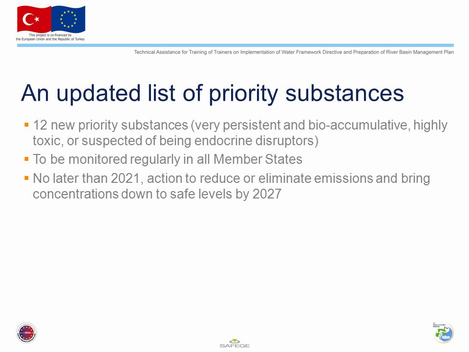 An updated list of priority substances  12 new priority substances (very persistent and bio-accumulative, highly toxic, or suspected of being endocrine disruptors)  To be monitored regularly in all Member States  No later than 2021, action to reduce or eliminate emissions and bring concentrations down to safe levels by 2027