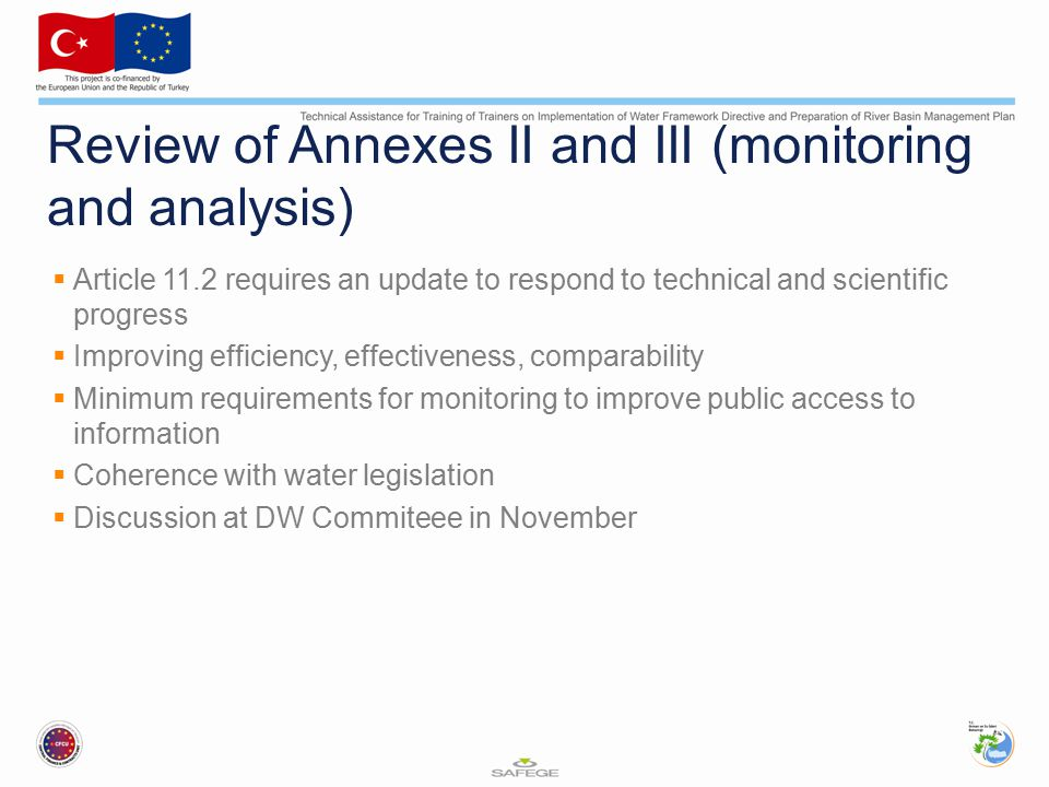 Review of Annexes II and III (monitoring and analysis)  Article 11.2 requires an update to respond to technical and scientific progress  Improving efficiency, effectiveness, comparability  Minimum requirements for monitoring to improve public access to information  Coherence with water legislation  Discussion at DW Commiteee in November