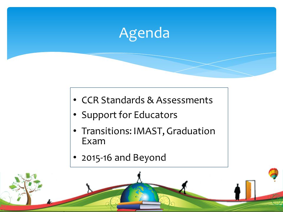 Agenda CCR Standards & Assessments Support for Educators Transitions: IMAST, Graduation Exam 2015-16 and Beyond 2