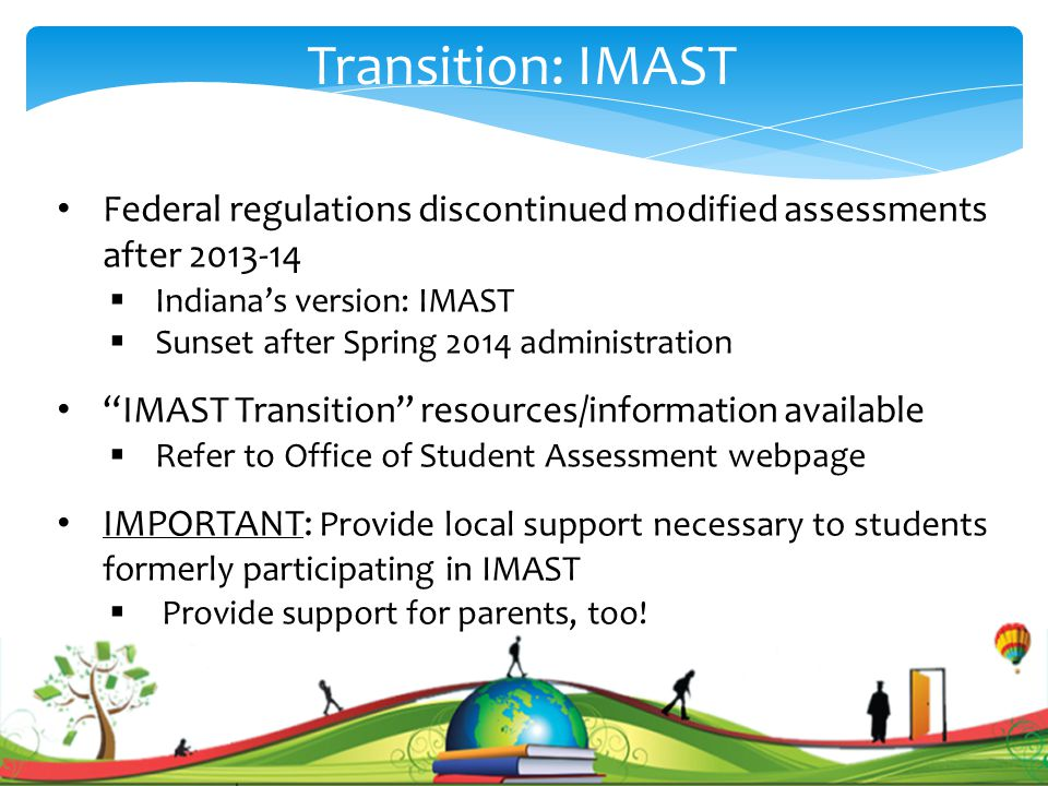 . Transition: IMAST Federal regulations discontinued modified assessments after 2013-14  Indiana's version: IMAST  Sunset after Spring 2014 administration IMAST Transition resources/information available  Refer to Office of Student Assessment webpage IMPORTANT: Provide local support necessary to students formerly participating in IMAST  Provide support for parents, too!