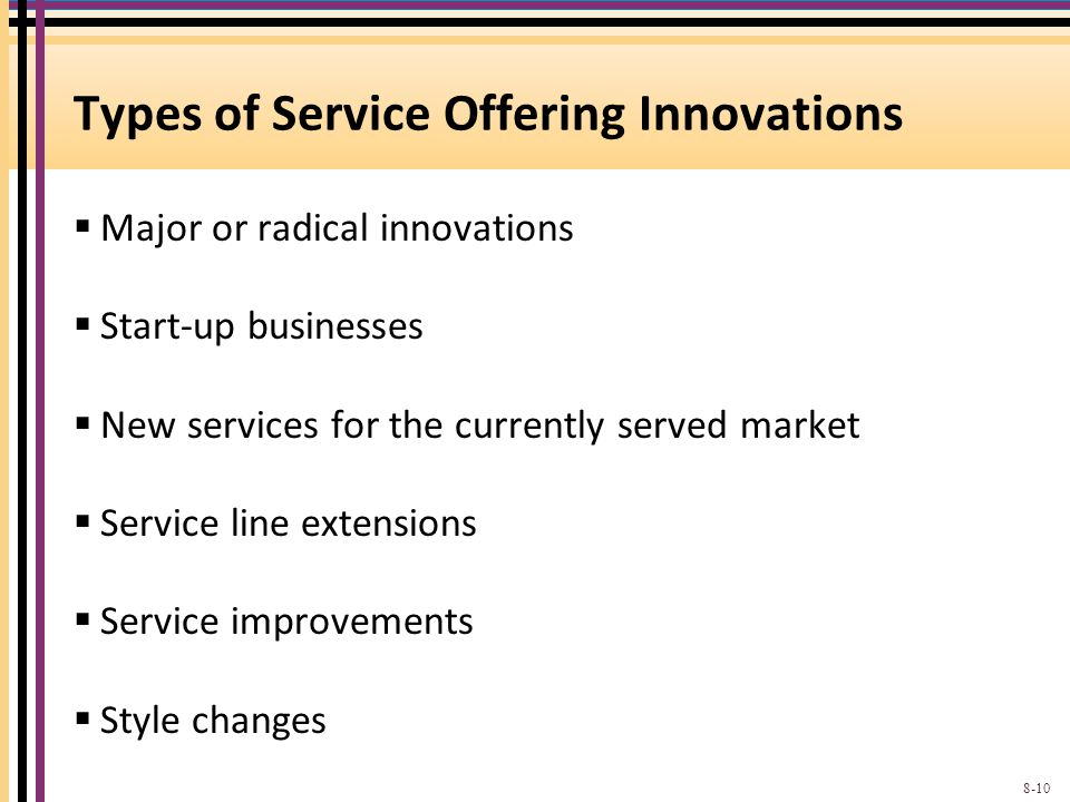 Types of Service Offering Innovations  Major or radical innovations  Start-up businesses  New services for the currently served market  Service line extensions  Service improvements  Style changes 8-10