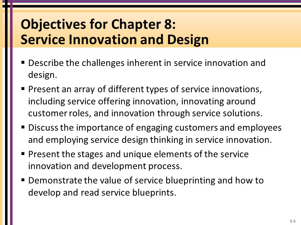 Objectives for Chapter 8: Service Innovation and Design  Describe the challenges inherent in service innovation and design.  Present an array of dif