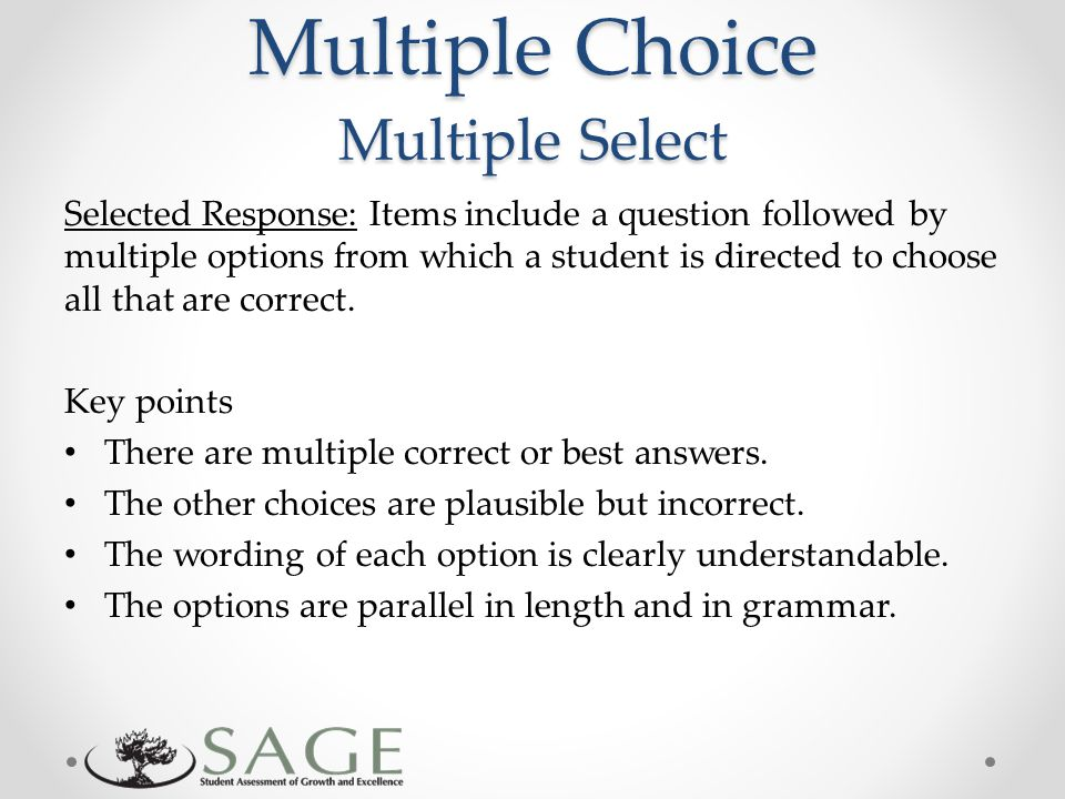 Multiple Choice Multiple Select Selected Response: Items include a question followed by multiple options from which a student is directed to choose all that are correct.