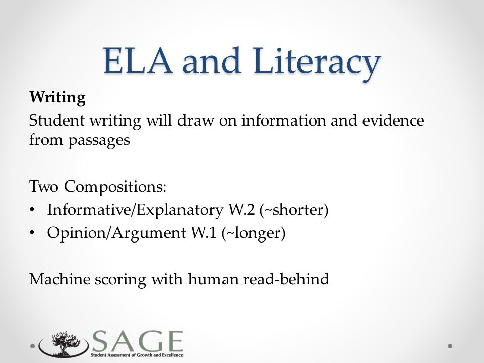ELA and Literacy Writing Student writing will draw on information and evidence from passages Two Compositions: Informative/Explanatory W.2 (~shorter) Opinion/Argument W.1 (~longer) Machine scoring with human read-behind