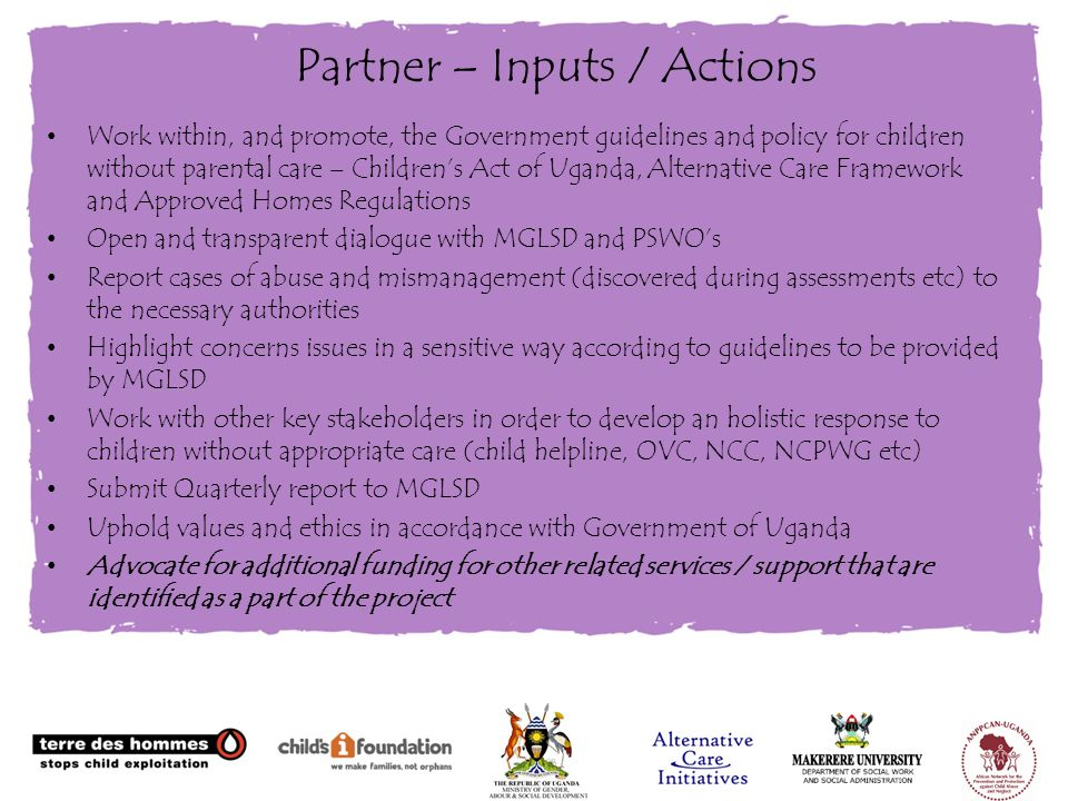 Partner – Inputs / Actions Work within, and promote, the Government guidelines and policy for children without parental care – Children's Act of Uganda, Alternative Care Framework and Approved Homes Regulations Open and transparent dialogue with MGLSD and PSWO's Report cases of abuse and mismanagement (discovered during assessments etc) to the necessary authorities Highlight concerns issues in a sensitive way according to guidelines to be provided by MGLSD Work with other key stakeholders in order to develop an holistic response to children without appropriate care (child helpline, OVC, NCC, NCPWG etc) Submit Quarterly report to MGLSD Uphold values and ethics in accordance with Government of Uganda Advocate for additional funding for other related services / support that are identified as a part of the project