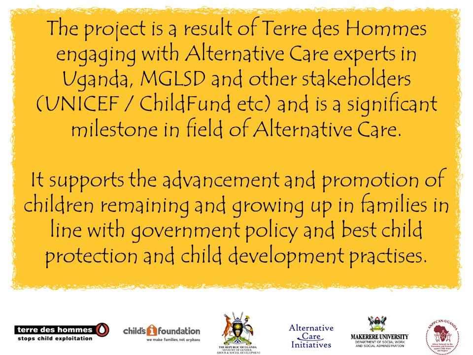 The project is a result of Terre des Hommes engaging with Alternative Care experts in Uganda, MGLSD and other stakeholders (UNICEF / ChildFund etc) and is a significant milestone in field of Alternative Care.