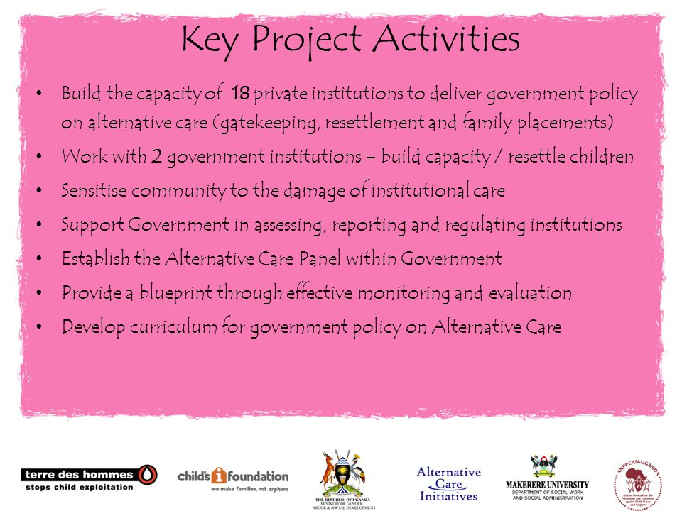 Build the capacity of 18 private institutions to deliver government policy on alternative care (gatekeeping, resettlement and family placements) Work with 2 government institutions – build capacity / resettle children Sensitise community to the damage of institutional care Support Government in assessing, reporting and regulating institutions Establish the Alternative Care Panel within Government Provide a blueprint through effective monitoring and evaluation Develop curriculum for government policy on Alternative Care Key Project Activities