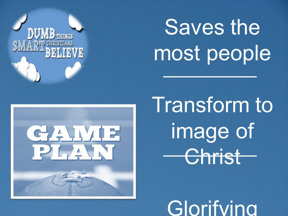 Saves the most people Transform to image of Christ Glorifying God