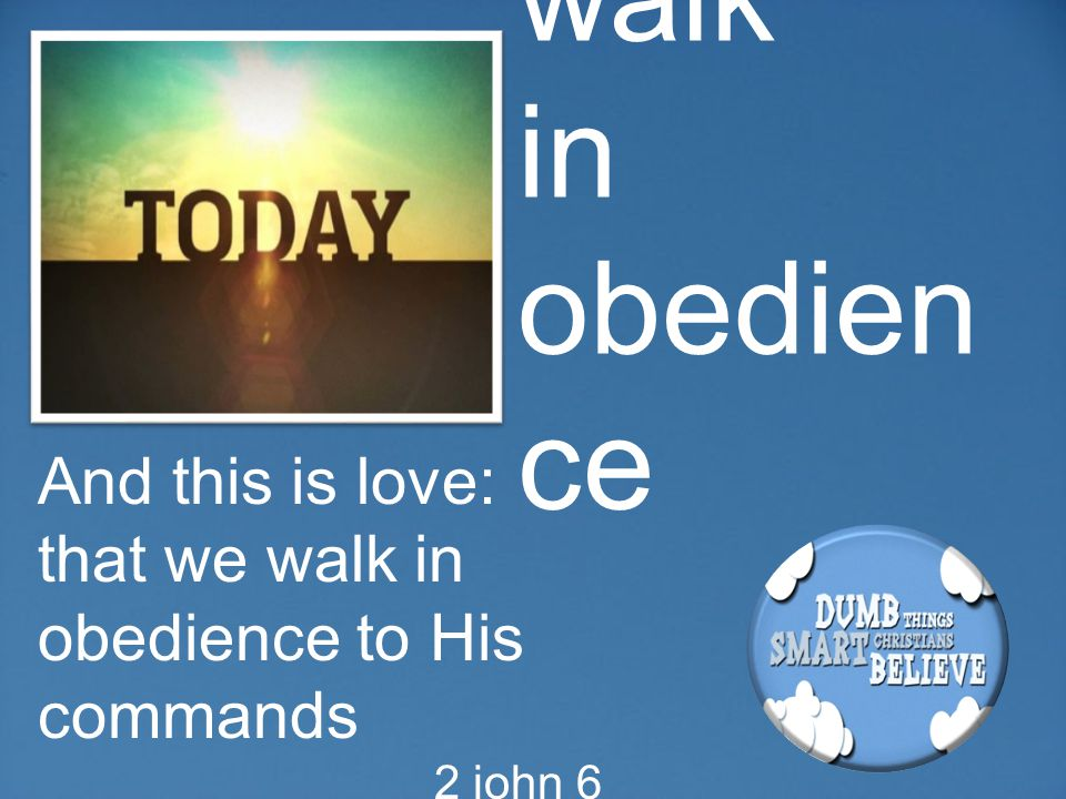 walk in obedien ce And this is love: that we walk in obedience to His commands 2 john 6