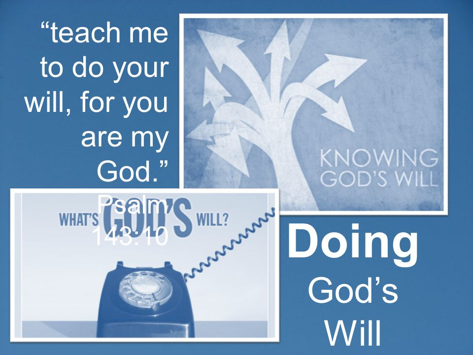 Doing God's Will teach me to do your will, for you are my God. Psalm 143:10