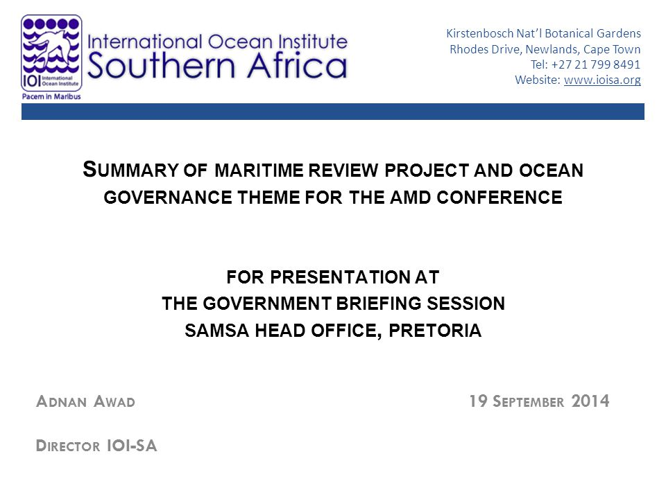 S UMMARY OF MARITIME REVIEW PROJECT AND OCEAN GOVERNANCE THEME FOR THE AMD CONFERENCE FOR PRESENTATION AT THE GOVERNMENT BRIEFING SESSION SAMSA HEAD OFFICE, PRETORIA A DNAN A WAD 19 S EPTEMBER 2014 D IRECTOR IOI-SA Kirstenbosch Nat'l Botanical Gardens Rhodes Drive, Newlands, Cape Town Tel: +27 21 799 8491 Website: www.ioisa.org