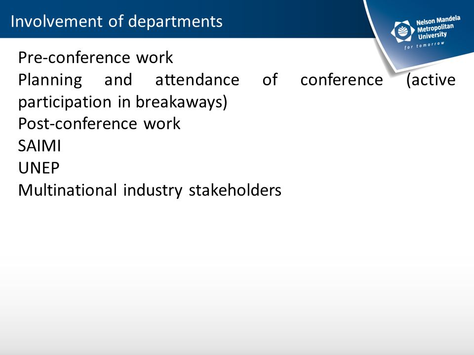 Pre-conference work Planning and attendance of conference (active participation in breakaways) Post-conference work SAIMI UNEP Multinational industry stakeholders Involvement of departments