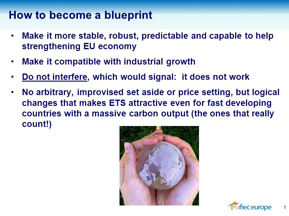 Make it more stable, robust, predictable and capable to help strengthening EU economy Make it compatible with industrial growth Do not interfere, which would signal: it does not work No arbitrary, improvised set aside or price setting, but logical changes that makes ETS attractive even for fast developing countries with a massive carbon output (the ones that really count!) 5 How to become a blueprint