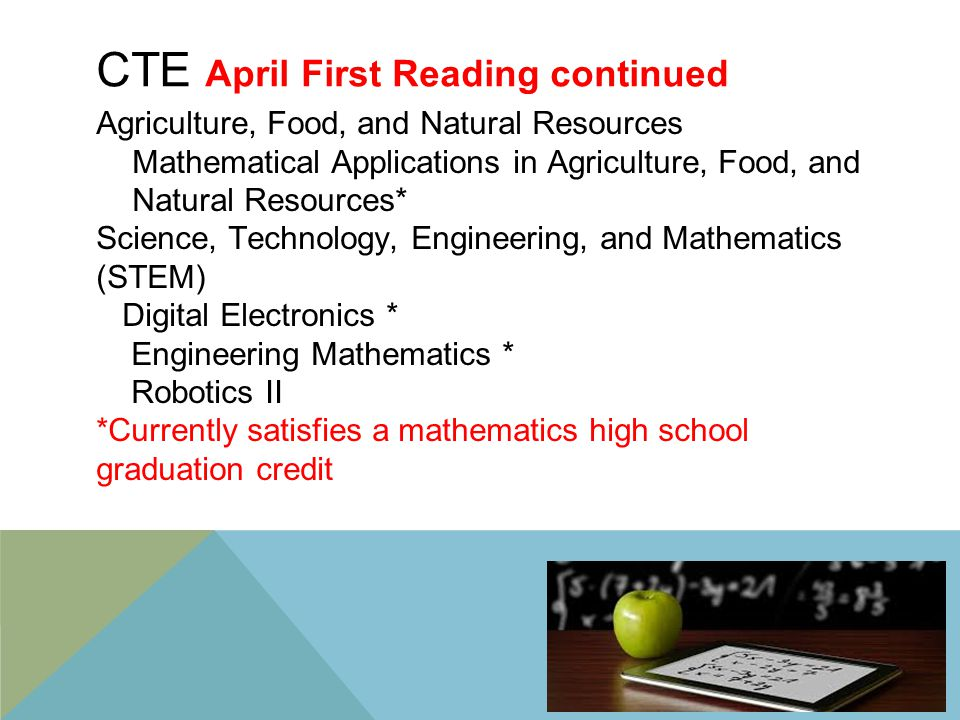 CTE April First Reading continued Agriculture, Food, and Natural Resources Mathematical Applications in Agriculture, Food, and Natural Resources* Science, Technology, Engineering, and Mathematics (STEM) Digital Electronics * Engineering Mathematics * Robotics II *Currently satisfies a mathematics high school graduation credit 17