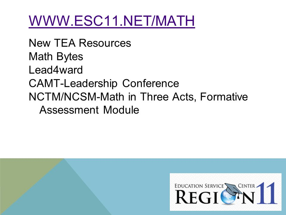 WWW.ESC11.NET/MATH New TEA Resources Math Bytes Lead4ward CAMT-Leadership Conference NCTM/NCSM-Math in Three Acts, Formative Assessment Module 21
