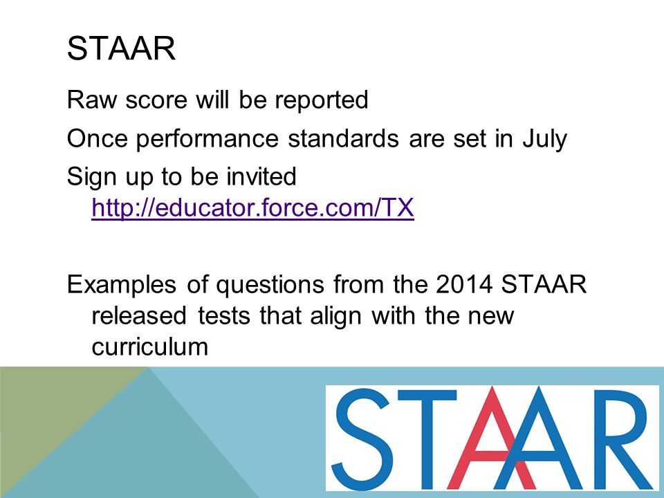STAAR Raw score will be reported Once performance standards are set in July Sign up to be invited http://educator.force.com/TX http://educator.force.com/TX Examples of questions from the 2014 STAAR released tests that align with the new curriculum 3