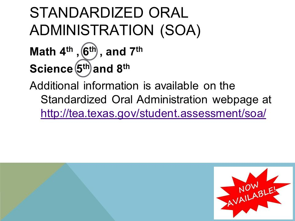 STANDARDIZED ORAL ADMINISTRATION (SOA) Math 4 th, 6 th, and 7 th Science 5 th and 8 th Additional information is available on the Standardized Oral Administration webpage at http://tea.texas.gov/student.assessment/soa/ http://tea.texas.gov/student.assessment/soa/ 9