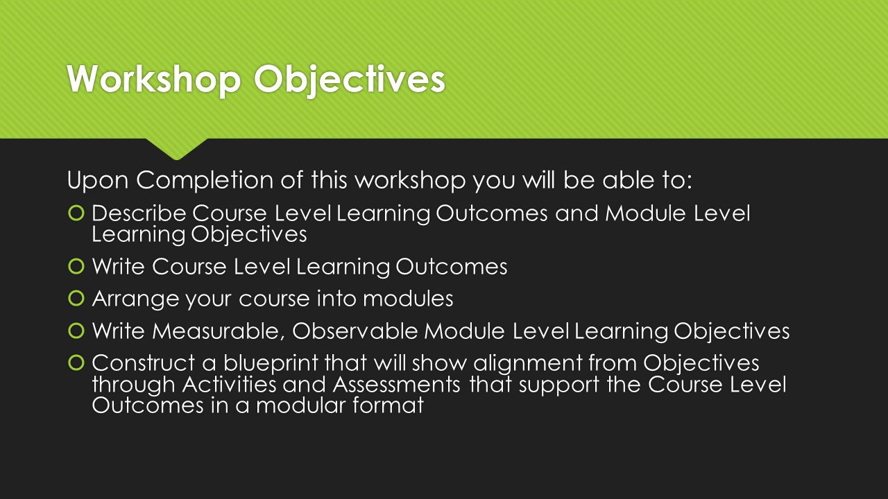 Workshop Objectives Upon Completion of this workshop you will be able to:  Describe Course Level Learning Outcomes and Module Level Learning Objectives  Write Course Level Learning Outcomes  Arrange your course into modules  Write Measurable, Observable Module Level Learning Objectives  Construct a blueprint that will show alignment from Objectives through Activities and Assessments that support the Course Level Outcomes in a modular format Upon Completion of this workshop you will be able to:  Describe Course Level Learning Outcomes and Module Level Learning Objectives  Write Course Level Learning Outcomes  Arrange your course into modules  Write Measurable, Observable Module Level Learning Objectives  Construct a blueprint that will show alignment from Objectives through Activities and Assessments that support the Course Level Outcomes in a modular format