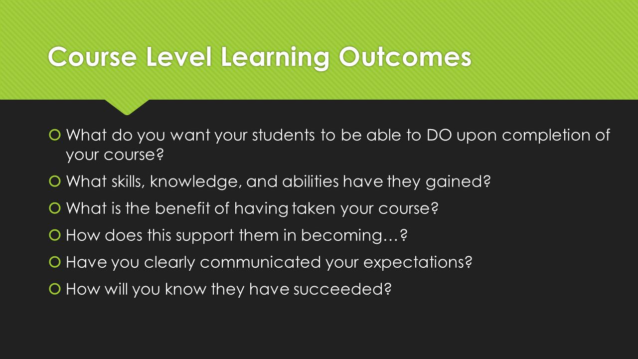 Course Level Learning Outcomes  What do you want your students to be able to DO upon completion of your course.