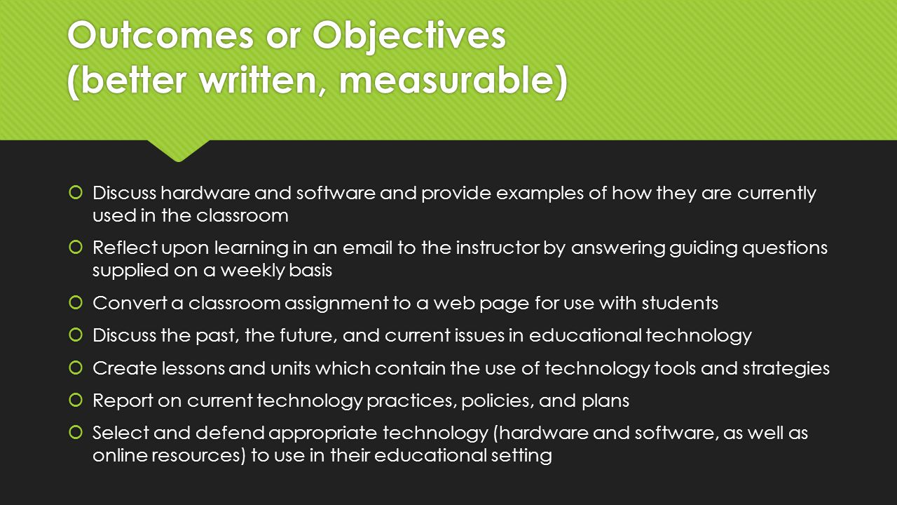 Outcomes or Objectives (better written, measurable)  Discuss hardware and software and provide examples of how they are currently used in the classroom  Reflect upon learning in an email to the instructor by answering guiding questions supplied on a weekly basis  Convert a classroom assignment to a web page for use with students  Discuss the past, the future, and current issues in educational technology  Create lessons and units which contain the use of technology tools and strategies  Report on current technology practices, policies, and plans  Select and defend appropriate technology (hardware and software, as well as online resources) to use in their educational setting  Discuss hardware and software and provide examples of how they are currently used in the classroom  Reflect upon learning in an email to the instructor by answering guiding questions supplied on a weekly basis  Convert a classroom assignment to a web page for use with students  Discuss the past, the future, and current issues in educational technology  Create lessons and units which contain the use of technology tools and strategies  Report on current technology practices, policies, and plans  Select and defend appropriate technology (hardware and software, as well as online resources) to use in their educational setting