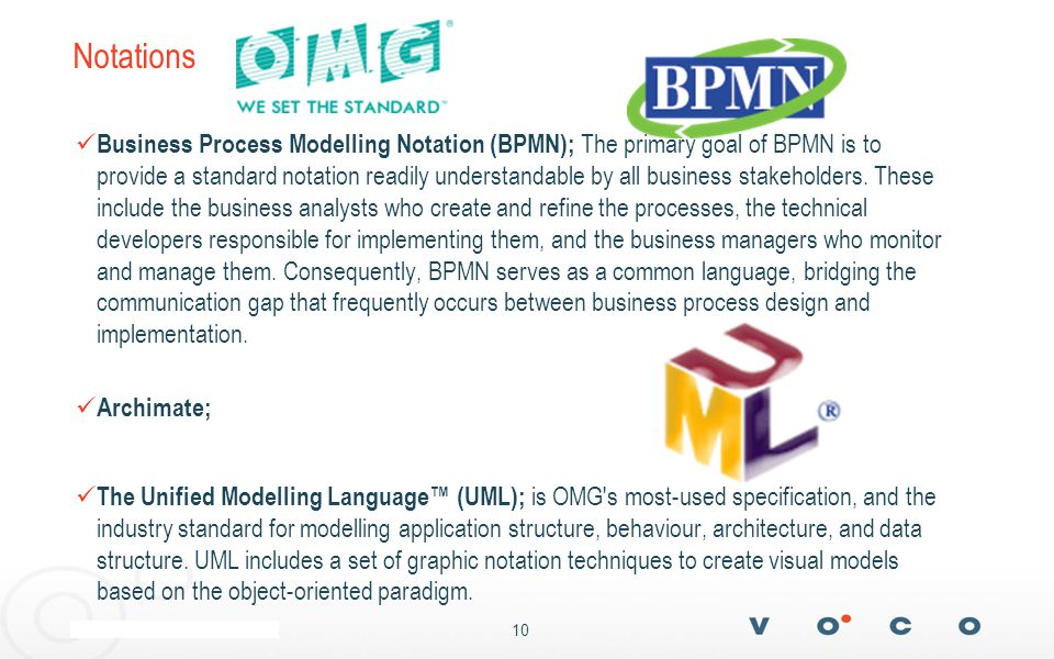 10 Notations Business Process Modelling Notation (BPMN); The primary goal of BPMN is to provide a standard notation readily understandable by all business stakeholders.