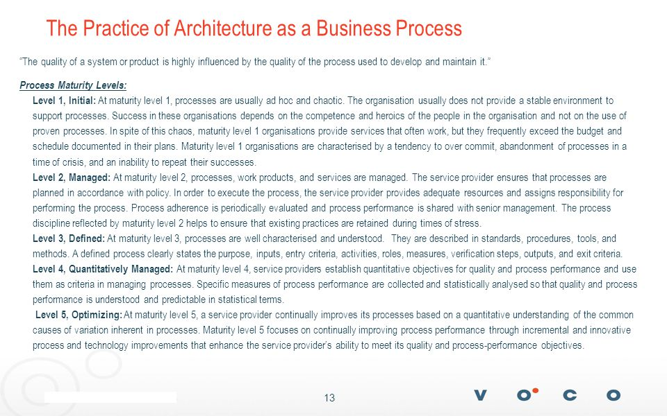 13 The Practice of Architecture as a Business Process The quality of a system or product is highly influenced by the quality of the process used to develop and maintain it. Process Maturity Levels: Level 1, Initial: At maturity level 1, processes are usually ad hoc and chaotic.