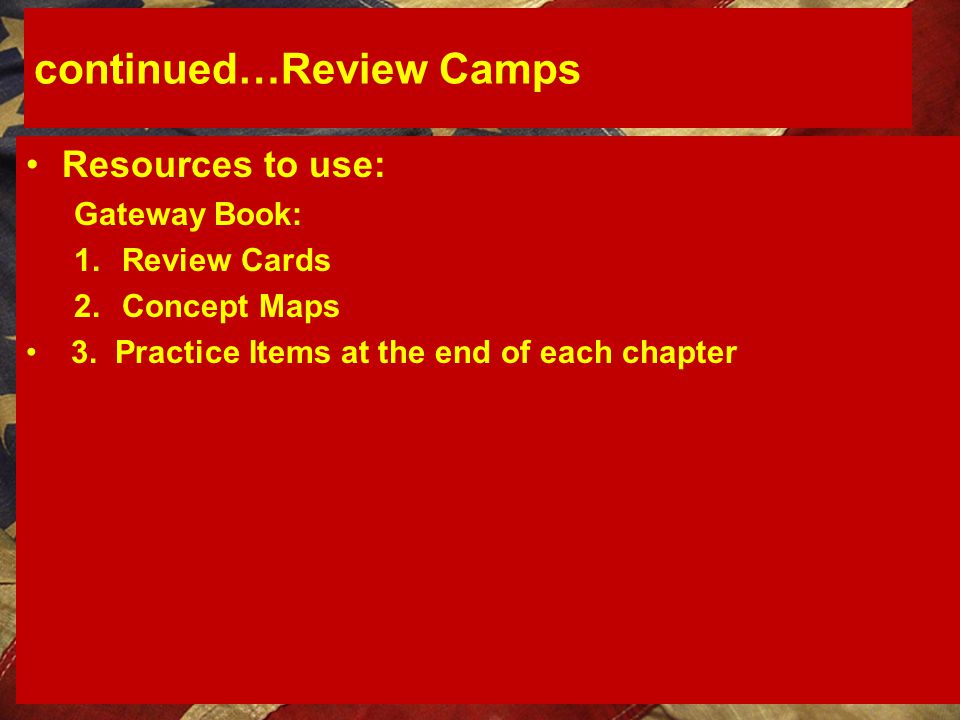 continued…Review Camps Resources to use: Gateway Book: 1.Review Cards 2.Concept Maps 3. Practice Items at the end of each chapter