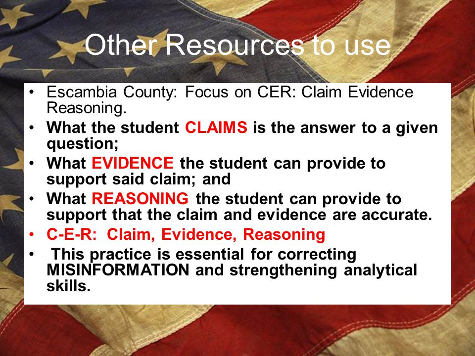 Other Resources to use Escambia County: Focus on CER: Claim Evidence Reasoning. What the student CLAIMS is the answer to a given question; What EVIDEN