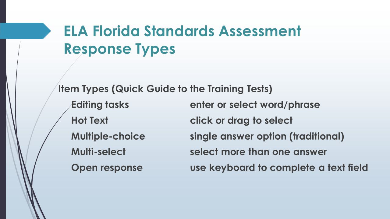 ELA Florida Standards Assessment Response Types Item Types (Quick Guide to the Training Tests) Editing tasks enter or select word/phrase Hot Text click or drag to select Multiple-choice single answer option (traditional) Multi-select select more than one answer Open response use keyboard to complete a text field
