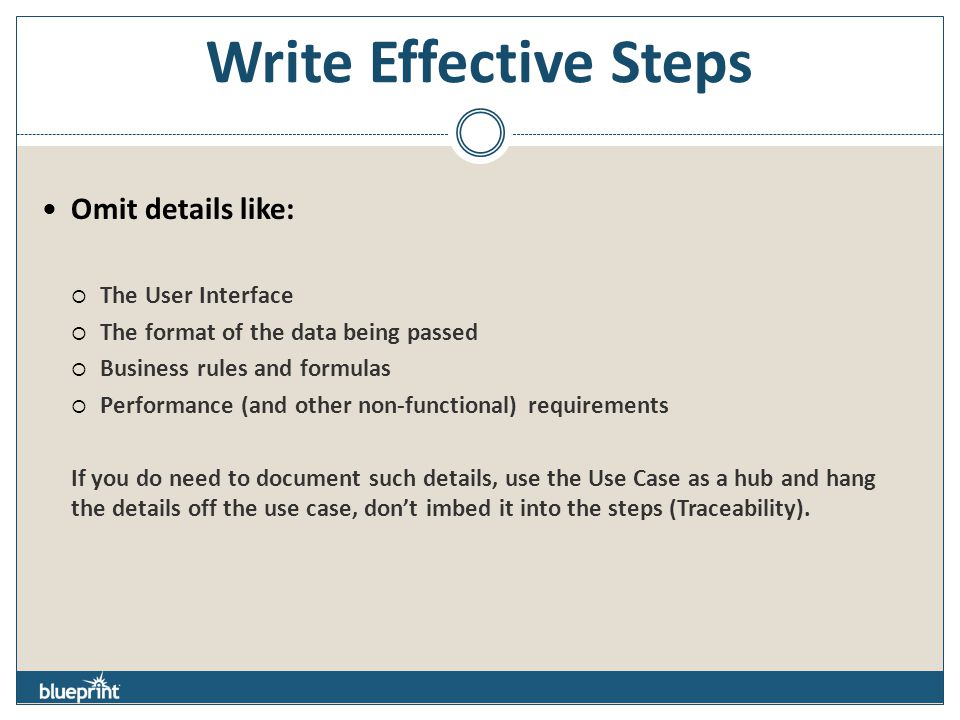 Write Effective Steps Omit details like:  The User Interface  The format of the data being passed  Business rules and formulas  Performance (and other non-functional) requirements If you do need to document such details, use the Use Case as a hub and hang the details off the use case, don't imbed it into the steps (Traceability).