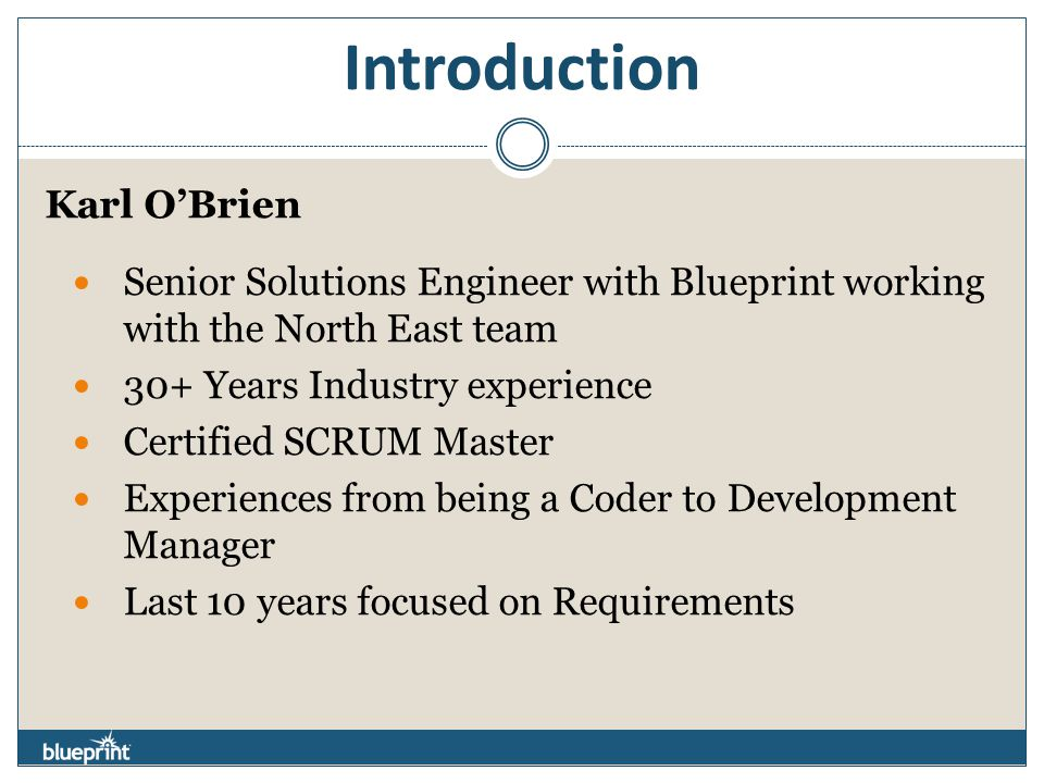 Introduction Karl O'Brien Senior Solutions Engineer with Blueprint working with the North East team 30+ Years Industry experience Certified SCRUM Master Experiences from being a Coder to Development Manager Last 10 years focused on Requirements