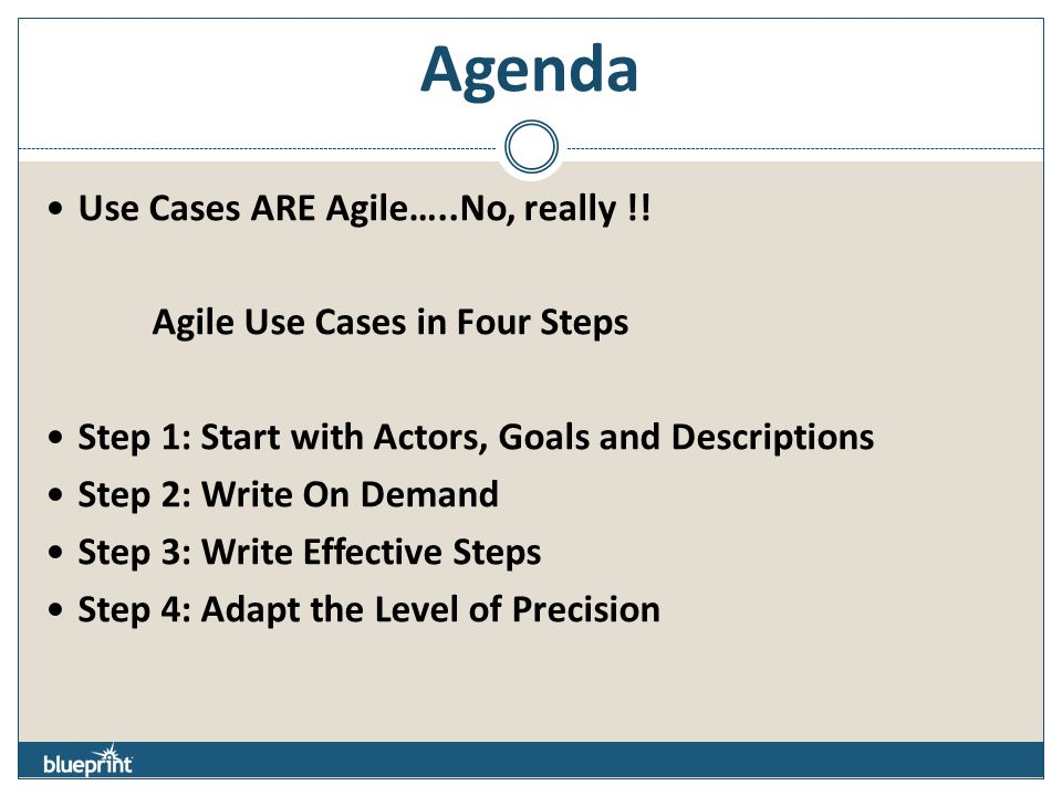 Agenda Use Cases ARE Agile…..No, really !! Agile Use Cases in Four Steps Step 1: Start with Actors, Goals and Descriptions Step 2: Write On Demand Ste