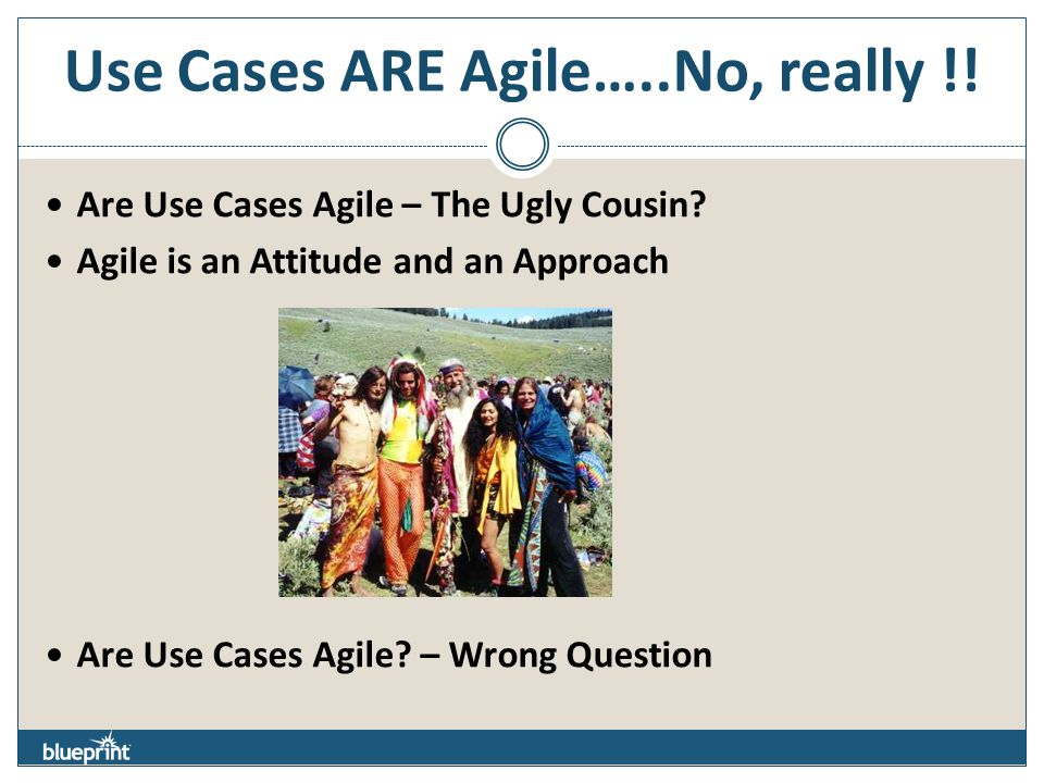 Use Cases ARE Agile…..No, really !! Are Use Cases Agile – The Ugly Cousin? Agile is an Attitude and an Approach Are Use Cases Agile? – Wrong Question
