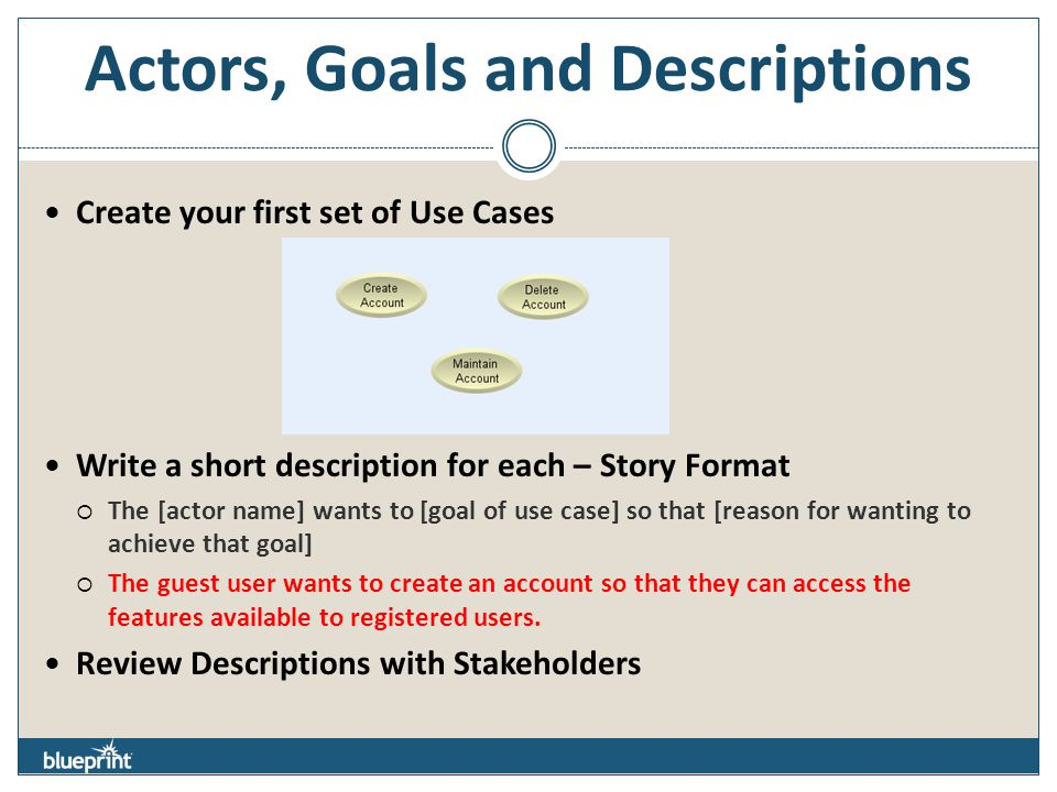 Actors, Goals and Descriptions Create your first set of Use Cases Write a short description for each – Story Format  The [actor name] wants to [goal of use case] so that [reason for wanting to achieve that goal]  The guest user wants to create an account so that they can access the features available to registered users.