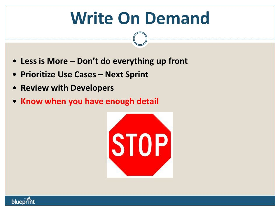 Write On Demand Less is More – Don't do everything up front Prioritize Use Cases – Next Sprint Review with Developers Know when you have enough detail
