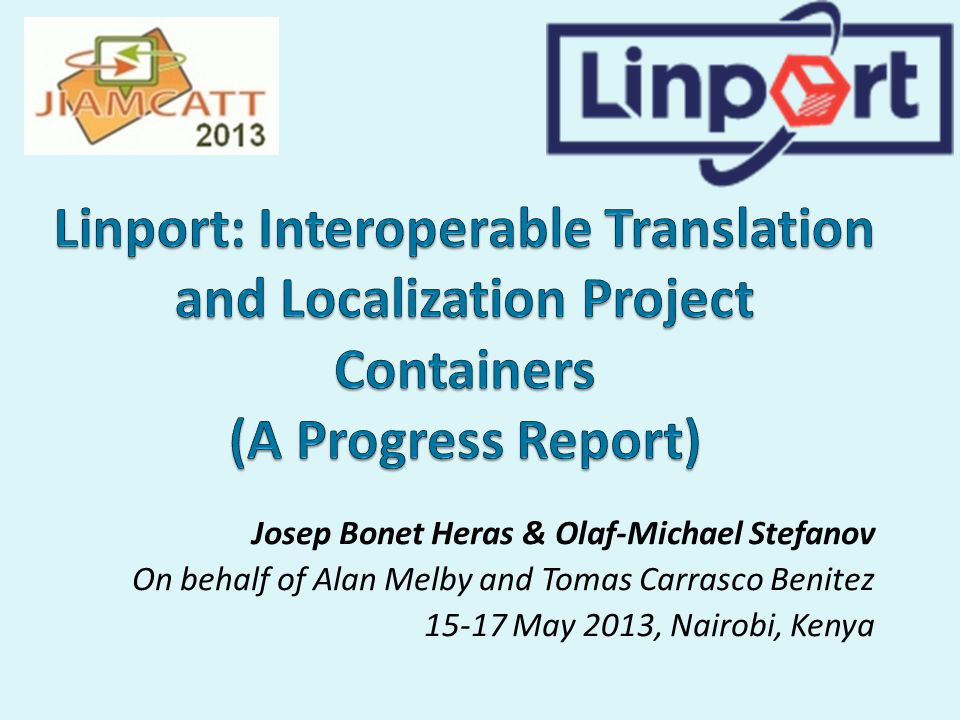 Josep Bonet Heras & Olaf-Michael Stefanov On behalf of Alan Melby and Tomas Carrasco Benitez 15-17 May 2013, Nairobi, Kenya