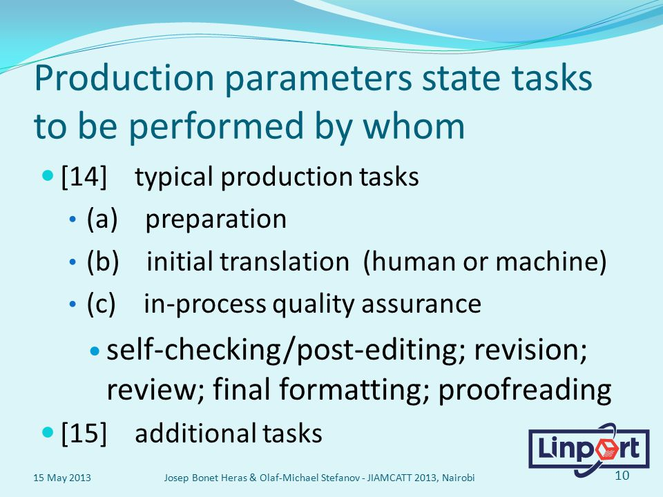Production parameters state tasks to be performed by whom [14] typical production tasks (a) preparation (b) initial translation (human or machine) (c) in-process quality assurance self-checking/post-editing; revision; review; final formatting; proofreading [15] additional tasks 15 May 2013 Josep Bonet Heras & Olaf-Michael Stefanov - JIAMCATT 2013, Nairobi 10