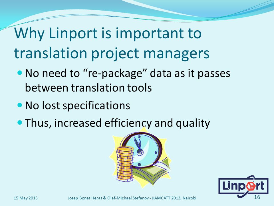 Why Linport is important to translation project managers No need to re-package data as it passes between translation tools No lost specifications Thus, increased efficiency and quality 15 May 2013 Josep Bonet Heras & Olaf-Michael Stefanov - JIAMCATT 2013, Nairobi 16