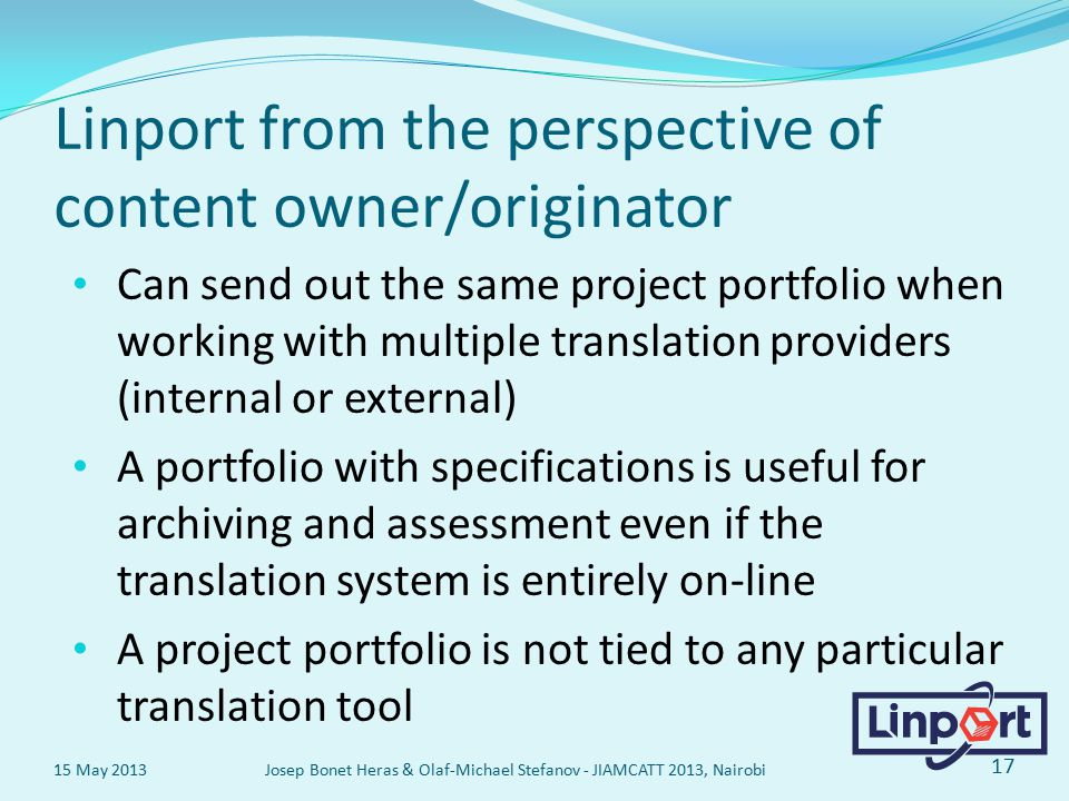 Linport from the perspective of content owner/originator Can send out the same project portfolio when working with multiple translation providers (internal or external) A portfolio with specifications is useful for archiving and assessment even if the translation system is entirely on-line A project portfolio is not tied to any particular translation tool 15 May 2013 Josep Bonet Heras & Olaf-Michael Stefanov - JIAMCATT 2013, Nairobi 17