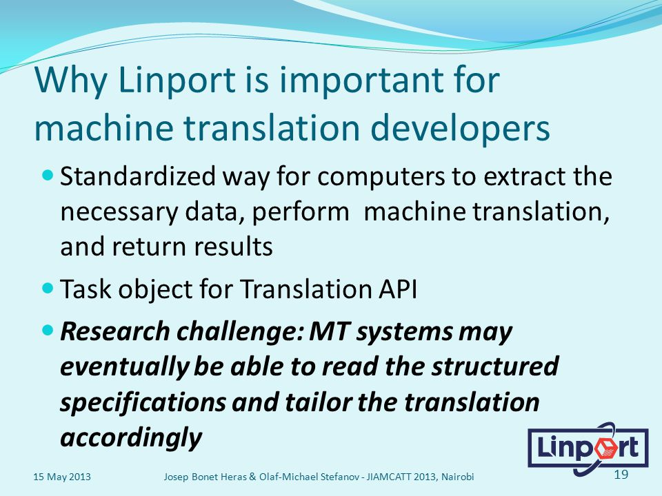 Why Linport is important for machine translation developers Standardized way for computers to extract the necessary data, perform machine translation, and return results Task object for Translation API Research challenge: MT systems may eventually be able to read the structured specifications and tailor the translation accordingly 15 May 2013 Josep Bonet Heras & Olaf-Michael Stefanov - JIAMCATT 2013, Nairobi 19