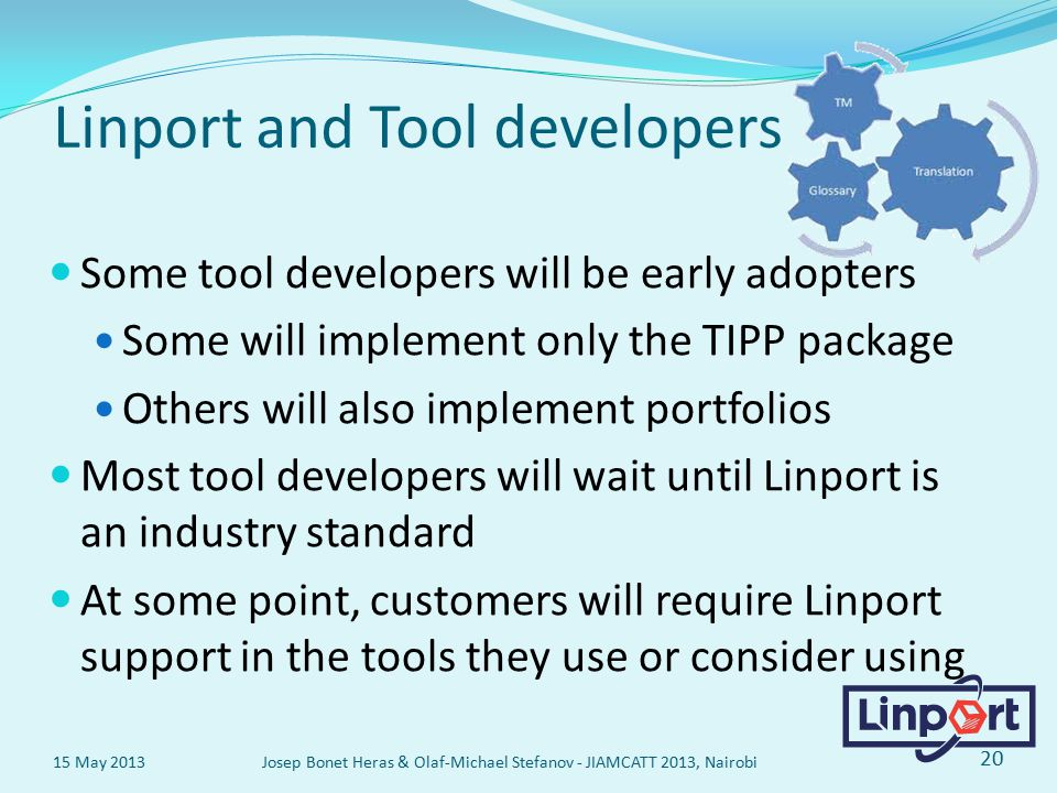 Linport and Tool developers Some tool developers will be early adopters Some will implement only the TIPP package Others will also implement portfolios Most tool developers will wait until Linport is an industry standard At some point, customers will require Linport support in the tools they use or consider using 15 May 2013 Josep Bonet Heras & Olaf-Michael Stefanov - JIAMCATT 2013, Nairobi 20