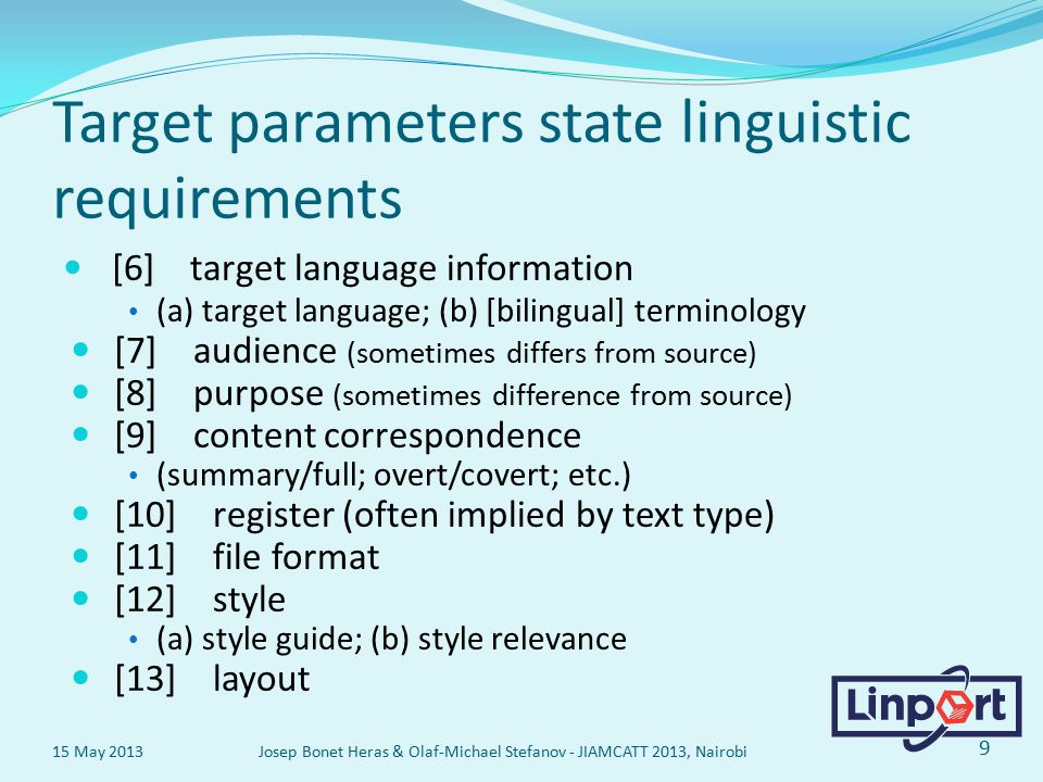 Target parameters state linguistic requirements [6] target language information (a) target language; (b) [bilingual] terminology [7] audience (sometimes differs from source) [8] purpose (sometimes difference from source) [9] content correspondence (summary/full; overt/covert; etc.) [10] register (often implied by text type) [11] file format [12] style (a) style guide; (b) style relevance [13] layout 15 May 2013 Josep Bonet Heras & Olaf-Michael Stefanov - JIAMCATT 2013, Nairobi 9