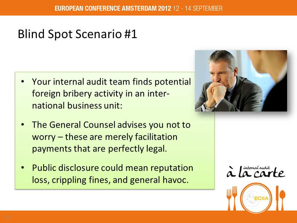 Blind Spot Scenario #1 Your internal audit team finds potential foreign bribery activity in an inter- national business unit: The General Counsel advises you not to worry – these are merely facilitation payments that are perfectly legal.